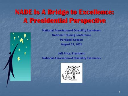 1 NADE Is A Bridge to Excellence: A Presidential Perspective National Association of Disability Examiners National Training Conference Portland, Oregon.