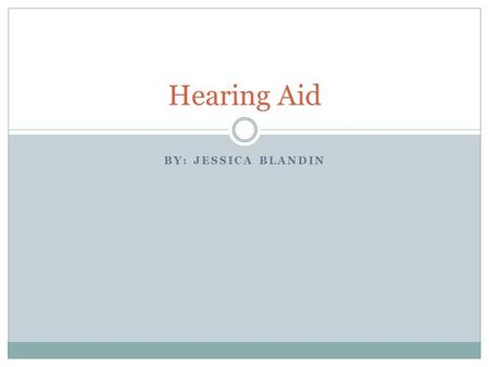 BY: JESSICA BLANDIN Hearing Aid. Hearing loss Hearing loss is a disability that is currently untreated in about 85 percent of the people who are affected.
