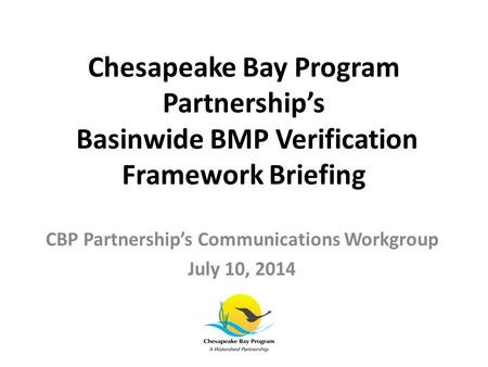 Chesapeake Bay Program Partnership's Basinwide BMP Verification Framework Briefing CBP Partnership's Communications Workgroup July 10, 2014.