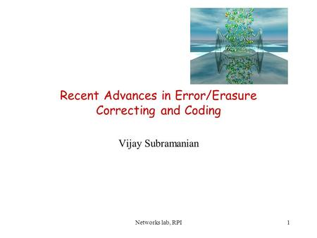 Networks lab, RPI1 Recent Advances in Error/Erasure Correcting and Coding Vijay Subramanian.
