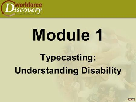 Module 1 Typecasting: Understanding Disability. Module - Goals  To identify and dispel myths, stereotypes, and common misperceptions concerning people.