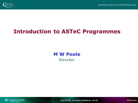 M W PooleJoint DL-RAL Accelerator Workshop Jan 09 Introduction to ASTeC Programmes M W Poole Director.