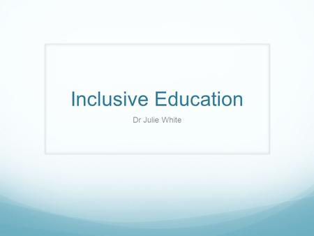 Inclusive Education Dr Julie White. As a teacher…. What do you expect you might you have to deal with?
