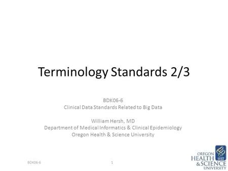 Terminology Standards 2/3 BDK06-6 Clinical Data Standards Related to Big Data William Hersh, MD Department of Medical Informatics & Clinical Epidemiology.