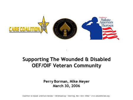 Supporting The Wounded & Disabled OEF/OIF Veteran Community Perry Borman, Mike Meyer March 30, 2006 Coalition to Salute America's Heroes * 100 Broadway.
