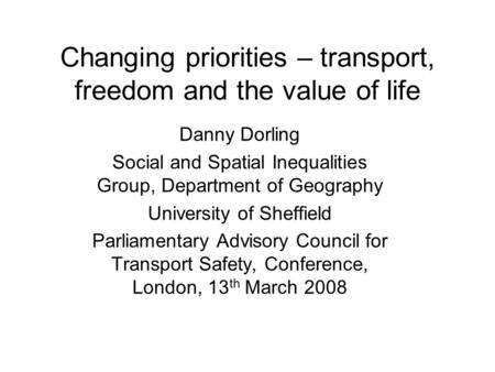 Changing priorities – transport, freedom and the value of life Danny Dorling Social and Spatial Inequalities Group, Department of Geography University.
