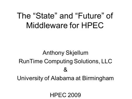 "The ""State"" and ""Future"" of Middleware for HPEC Anthony Skjellum RunTime Computing Solutions, LLC & University of Alabama at Birmingham HPEC 2009."