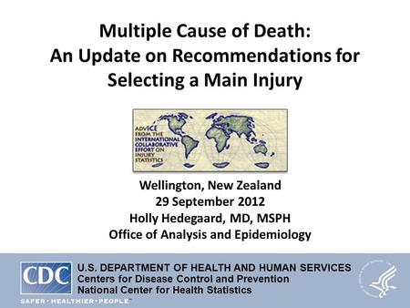 Multiple Cause of Death: An Update on Recommendations for Selecting a Main Injury Wellington, New Zealand 29 September 2012 Holly Hedegaard, MD, MSPH Office.