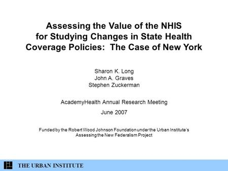 Assessing the Value of the NHIS for Studying Changes in State Health Coverage Policies: The Case of New York Sharon K. Long John A. Graves Stephen Zuckerman.
