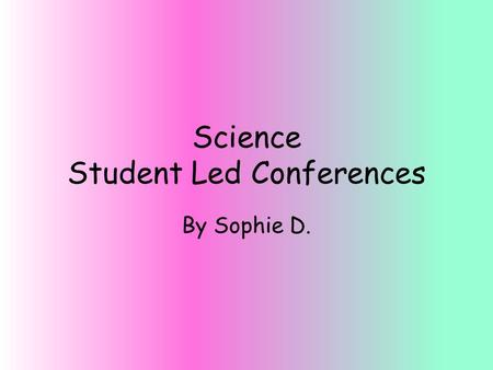 Science Student Led Conferences By Sophie D.. On a scale of 1-5 (5 being the best) rate yourself on your ability to complete all of the assignments for.