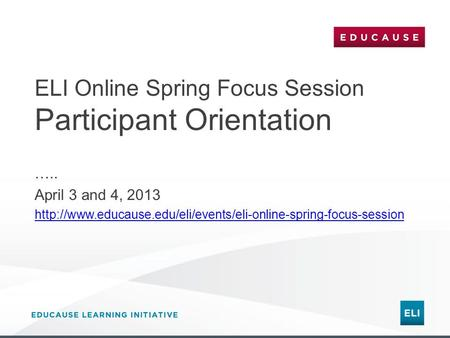 ELI Online Spring Focus Session Participant Orientation ….. April 3 and 4, 2013
