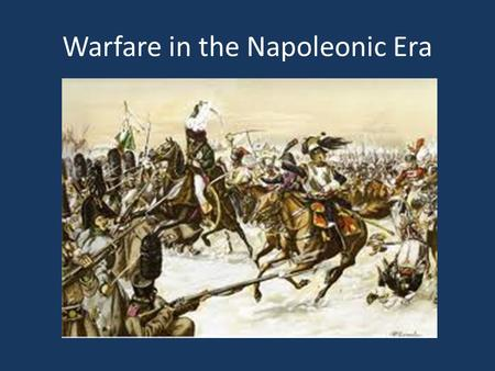 Warfare in the Napoleonic Era. The Gunpowder Revolution Early gunpowder weapons were: – Simple in design – Unreliable – Inaccurate Why they stuck: – Potential.
