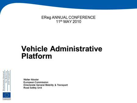 EReg ANNUAL CONFERENCE 11 th MAY 2010 Vehicle Administrative Platform Walter Nissler European Commission Directorate General Mobility & Transport Road.