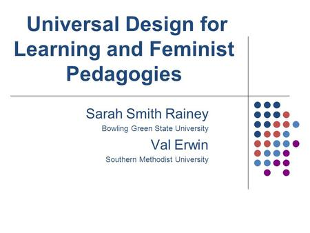 Sarah Smith Rainey Bowling Green State University Val Erwin Southern Methodist University Universal Design for Learning and Feminist Pedagogies.
