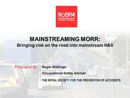 MAINSTREAMING MORR: Bringing risk on the road into mainstream H&S Presented by: Roger Bibbings Occupational Safety Adviser THE ROYAL SOCIETY FOR THE PREVENTION.