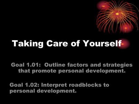 Taking Care of Yourself Goal 1.01: Outline factors and strategies that promote personal development. Goal 1.02: Interpret roadblocks to personal development.