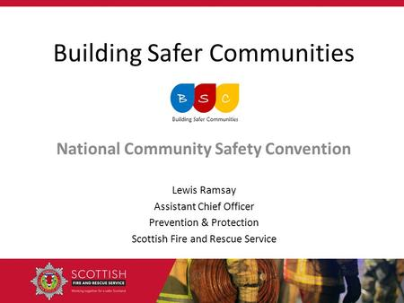 Building Safer Communities National Community Safety Convention Lewis Ramsay Assistant Chief Officer Prevention & Protection Scottish Fire and Rescue Service.
