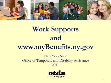 Work Supports and www.myBenefits.ny.gov New York State Office of Temporary and Disability Assistance 2011 1.