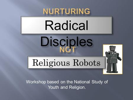 Workshop based on the National Study of Youth and Religion. Radical Disciples Religious Robots.