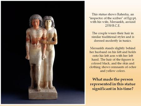 "This statue shows Raherka, an ""inspector of the scribes"" of Egypt, with his wife, Mersankh, around 2350 B.C.E. The couple wears their hair in similar traditional."