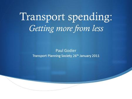 Transport spending: Getting more from less Paul Godier Transport Planning Society 26 th January 2011.