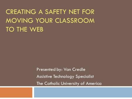 CREATING A SAFETY NET FOR MOVING YOUR CLASSROOM TO THE WEB Presented by: Van Credle Assistive Technology Specialist The Catholic University of America.