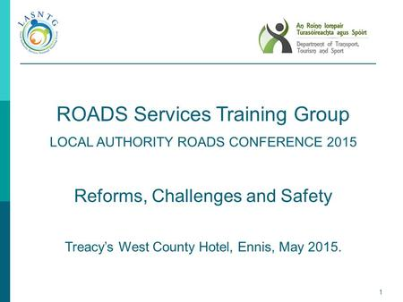 1 ROADS Services Training Group LOCAL AUTHORITY ROADS CONFERENCE 2015 Reforms, Challenges and Safety Treacy's West County Hotel, Ennis, May 2015.