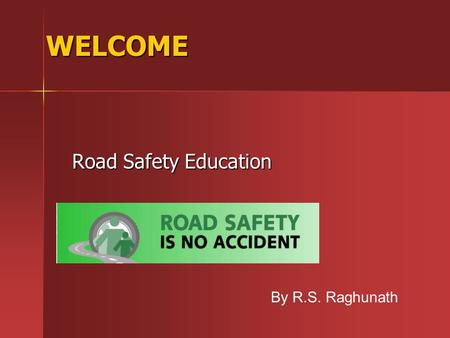 WELCOME Road Safety Education By R.S. Raghunath. Need for Road safety education Need for Road safety education Major cause of accidents for the death.