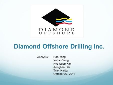 Diamond Offshore Drilling Inc. Han Yang Xuhao Yang Ryo Seob Kim Jionghan Dai Tyler Haida October 27, 2011 Analysts: