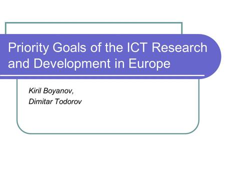 Priority Goals of the ICT Research and Development in Europe Kiril Boyanov, Dimitar Todorov.