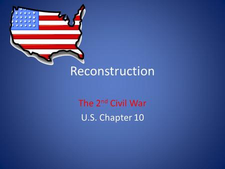 Reconstruction The 2 nd Civil War U.S. Chapter 10.