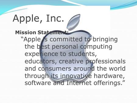 "Apple, Inc. Mission Statement: ""Apple is committed to bringing the best personal computing experience to students, educators, creative professionals and."