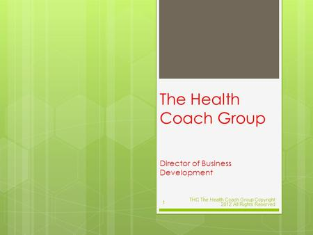The Health Coach Group Director of Business Development THC The Health Coach Group Copyright 2012 All Rights Reserved 1.