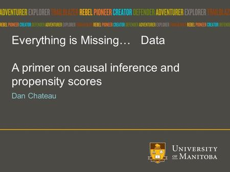 Everything is Missing… Data A primer on causal inference and propensity scores Dan Chateau.