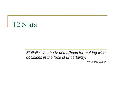12 Stats Statistics is a body of methods for making wise decisions in the face of uncertainty. W. Allen Wallis.