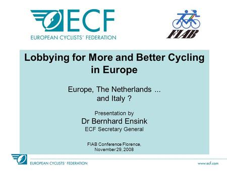 Lobbying for More and Better Cycling in Europe Europe, The Netherlands... and Italy ? Presentation by Dr Bernhard Ensink ECF Secretary General FIAB Conference.
