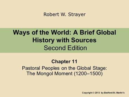Ways of the World: A Brief Global History with Sources Second Edition Chapter 11 Pastoral Peoples on the Global Stage: The Mongol Moment (1200–1500) Copyright.
