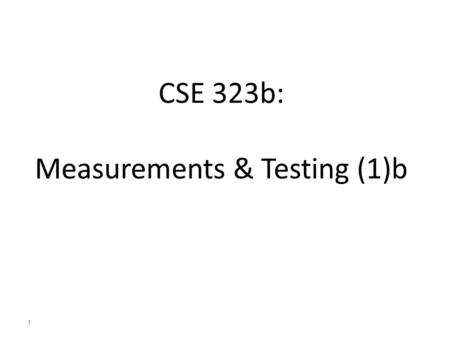 CSE 323b: Measurements & Testing (1)b 1. About the course 50Semester work 50Lab 50Final 150Total Grading Scheme Course webpage: