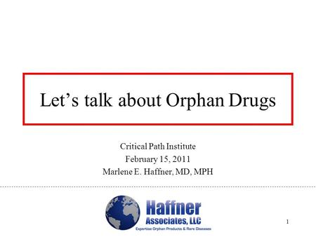 Let's talk about Orphan Drugs Critical Path Institute February 15, 2011 Marlene E. Haffner, MD, MPH 1.
