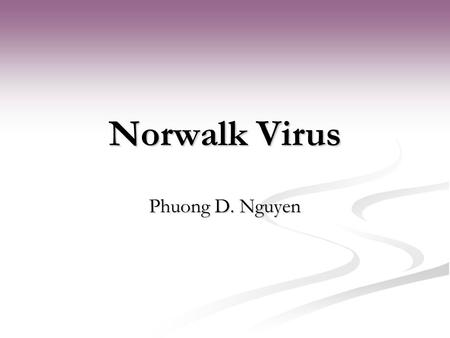Norwalk Virus Phuong D. Nguyen. Introduction Family Caliciviridae Family Caliciviridae Small, nonenveloped RNA viruses Small, nonenveloped RNA viruses.