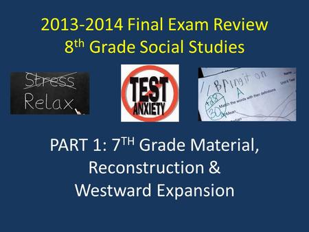 2013-2014 Final Exam Review 8 th Grade Social Studies PART 1: 7 TH Grade Material, Reconstruction & Westward Expansion.