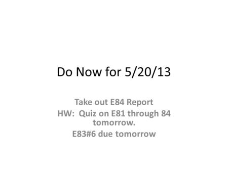 Do Now for 5/20/13 Take out E84 Report HW: Quiz on E81 through 84 tomorrow. E83#6 due tomorrow.