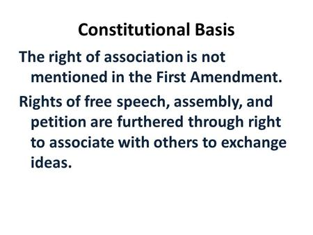Constitutional Basis The right of association is not mentioned in the First Amendment. Rights of free speech, assembly, and petition are furthered through.