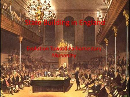 State Building in England Evolution Toward Parliamentary Monarchy.