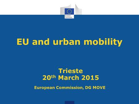 EU and urban mobility Trieste 20 th March 2015 European Commission, DG MOVE.