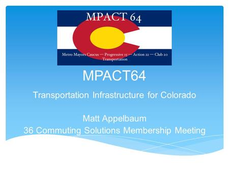 MPACT64 Transportation Infrastructure for Colorado Matt Appelbaum 36 Commuting Solutions Membership Meeting.
