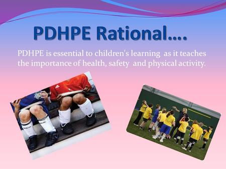 PDHPE is essential to children's learning as it teaches the importance of health, safety and physical activity.