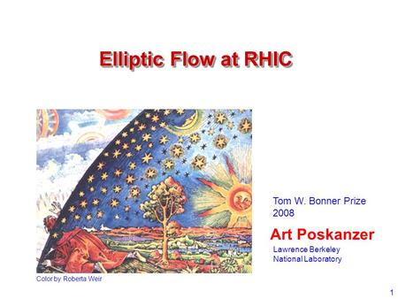 1 Elliptic Flow at RHIC Art Poskanzer Color by Roberta Weir Tom W. Bonner Prize 2008 Lawrence Berkeley National Laboratory.