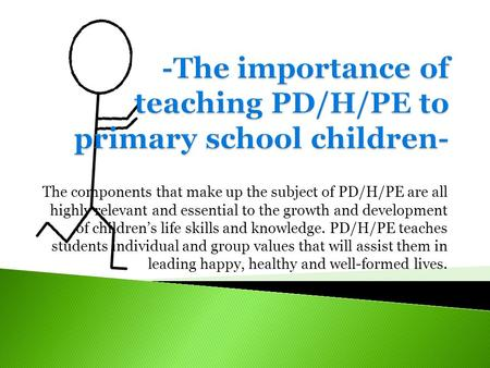 The components that make up the subject of PD/H/PE are all highly relevant and essential to the growth and development of children's life skills and knowledge.