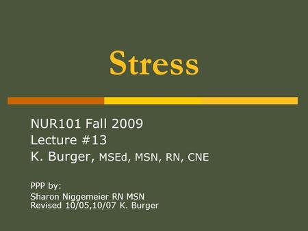 Stress NUR101 Fall 2009 Lecture #13 K. Burger, MSEd, MSN, RN, CNE PPP by: Sharon Niggemeier RN MSN Revised 10/05,10/07 K. Burger.